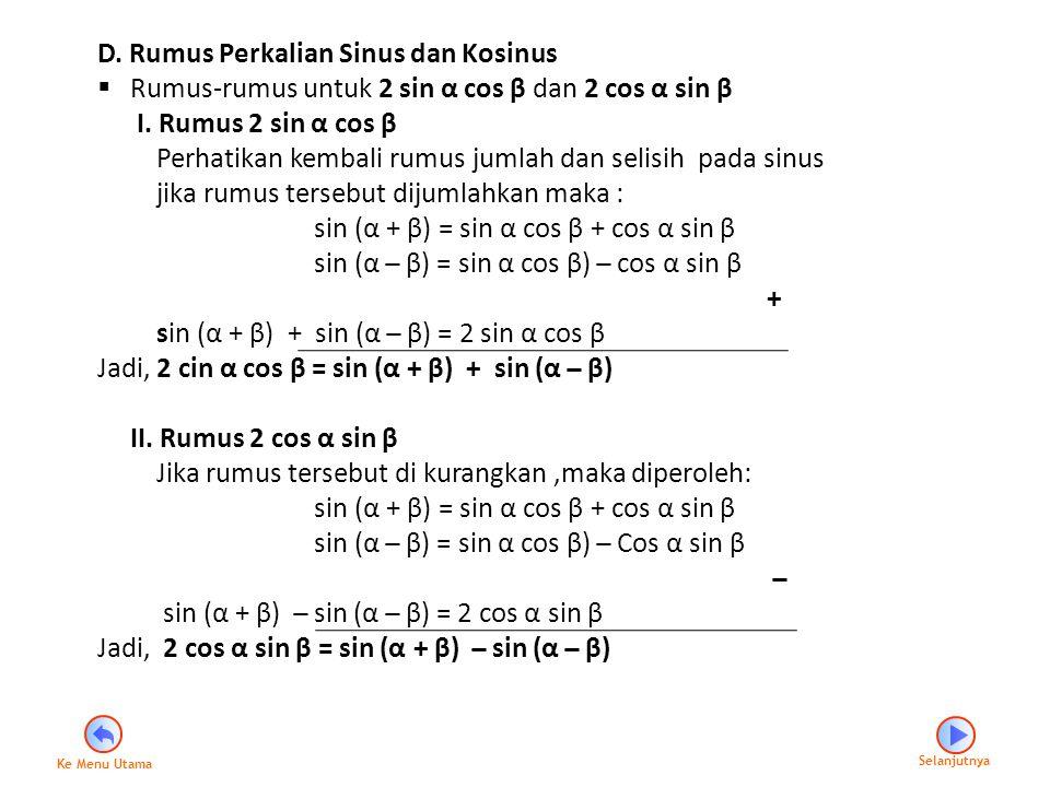 D. Rumus Perkalian Sinus dan Kosinus  Rumus-rumus untuk 2 sin α cos β dan 2 cos α sin β I. Rumus 2 sin α cos β Perhatikan kembali rumus jumlah dan se