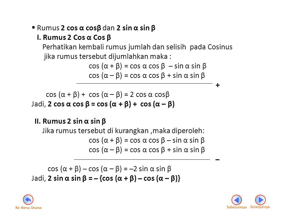  Rumus 2 cos α cosβ dan 2 sin α sin β I. Rumus 2 Cos α Cos β Perhatikan kembali rumus jumlah dan selisih pada Cosinus jika rumus tersebut dijumlahkan