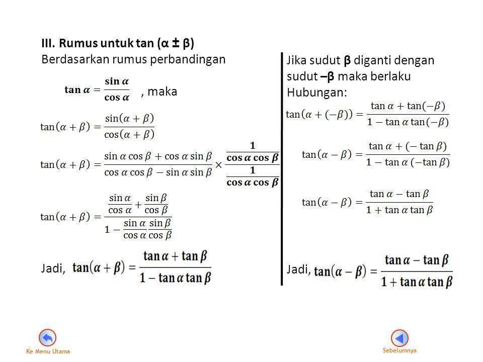 III. Rumus untuk tan (α ± β) Berdasarkan rumus perbandingan, maka Jadi, Jika sudut β diganti dengan sudut –β maka berlaku Hubungan: Jadi, Sebelumnya K