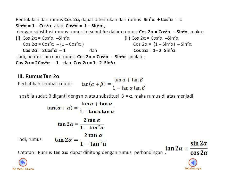 III. Rumus Tan 2α Perhatikan kembali rumus apabila sudut β diganti dengan α atau substitusi β = α, maka rumus di atas menjadi Jadi, rumus Catatan : Ru