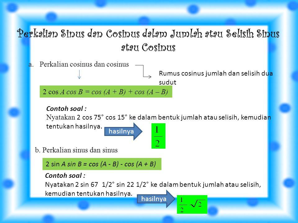 Perkalian Sinus dan Cosinus dalam Jumlah atau Selisih Sinus atau Cosinus a.Perkalian cosinus dan cosinus 2 cos A cos B = cos (A + B) + cos (A – B) Contoh soal : Nyatakan 2 cos 75° cos 15° ke dalam bentuk jumlah atau selisih, kemudian tentukan hasilnya.