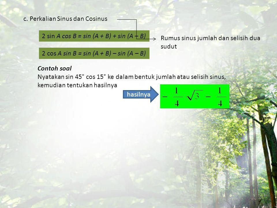 c. Perkalian Sinus dan Cosinus 2 sin A cos B = sin (A + B) + sin (A – B) 2 cos A sin B = sin (A + B) – sin (A – B) Contoh soal Nyatakan sin 45° cos 15