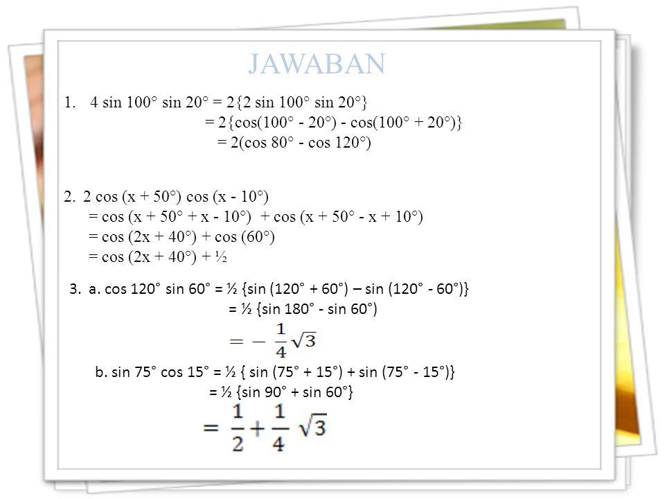 1.4 sin 100° sin 20° = 2{2 sin 100° sin 20°} = 2{cos(100° - 20°) - cos(100° + 20°)} = 2(cos 80° - cos 120°) JAWABAN 2.2 cos (x + 50°) cos (x - 10°) = cos (x + 50° + x - 10°) + cos (x + 50° - x + 10°) = cos (2x + 40°) + cos (60°) = cos (2x + 40°) + ½ 3.a.