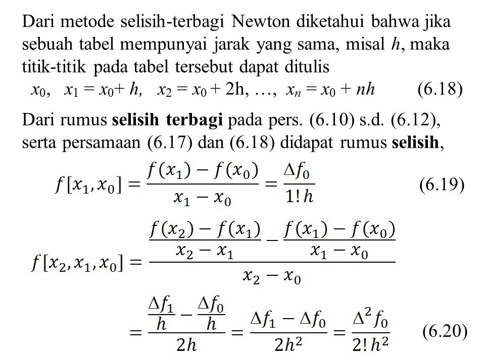Dari metode selisih-terbagi Newton diketahui bahwa jika sebuah tabel mempunyai jarak yang sama, misal h, maka titik-titik pada tabel tersebut dapat ditulis x 0, x 1 = x 0 + h, x 2 = x 0 + 2h, …, x n = x 0 + nh (6.18) Dari rumus selisih terbagi pada pers.