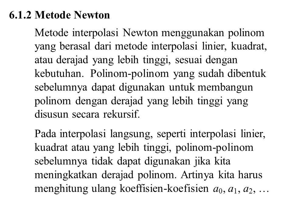 6.1.2 Metode Newton Metode interpolasi Newton menggunakan polinom yang berasal dari metode interpolasi linier, kuadrat, atau derajad yang lebih tinggi, sesuai dengan kebutuhan.