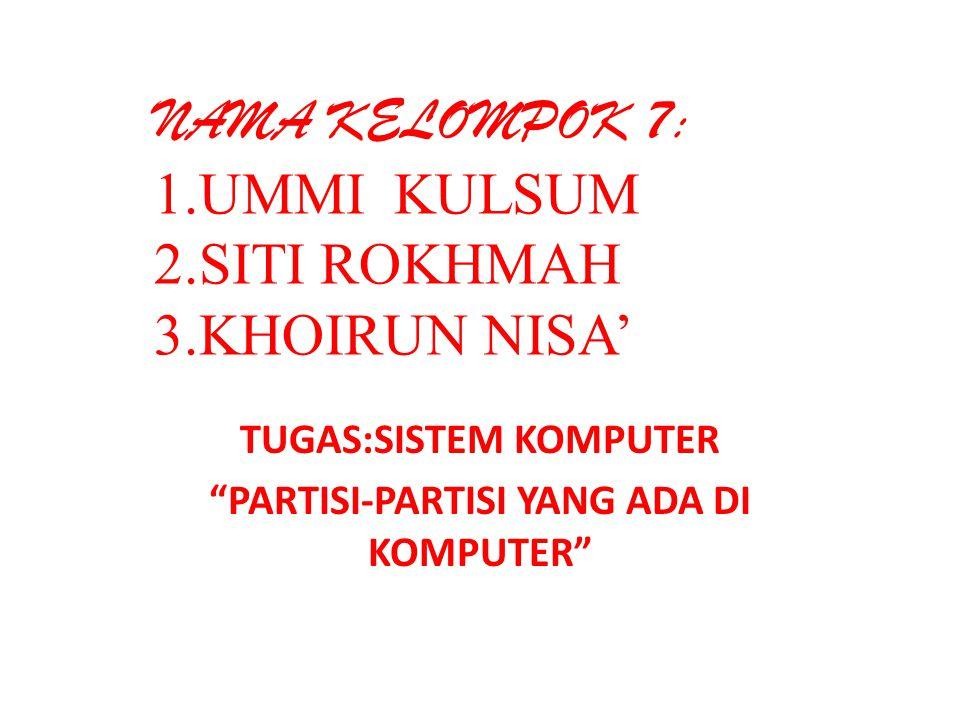 NAMA KELOMPOK 7: 1.UMMI KULSUM 2.SITI ROKHMAH 3.KHOIRUN NISA' TUGAS:SISTEM KOMPUTER PARTISI-PARTISI YANG ADA DI KOMPUTER