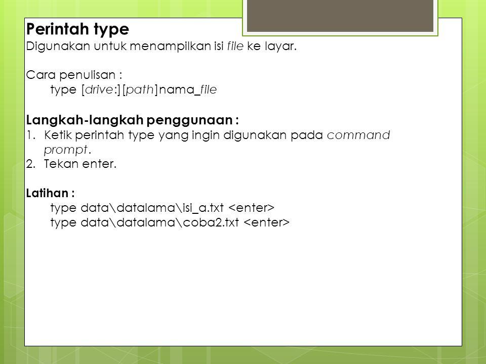 Perintah type Digunakan untuk menampilkan isi file ke layar. Cara penulisan : type [drive:][path]nama_file Langkah-langkah penggunaan : 1.Ketik perint