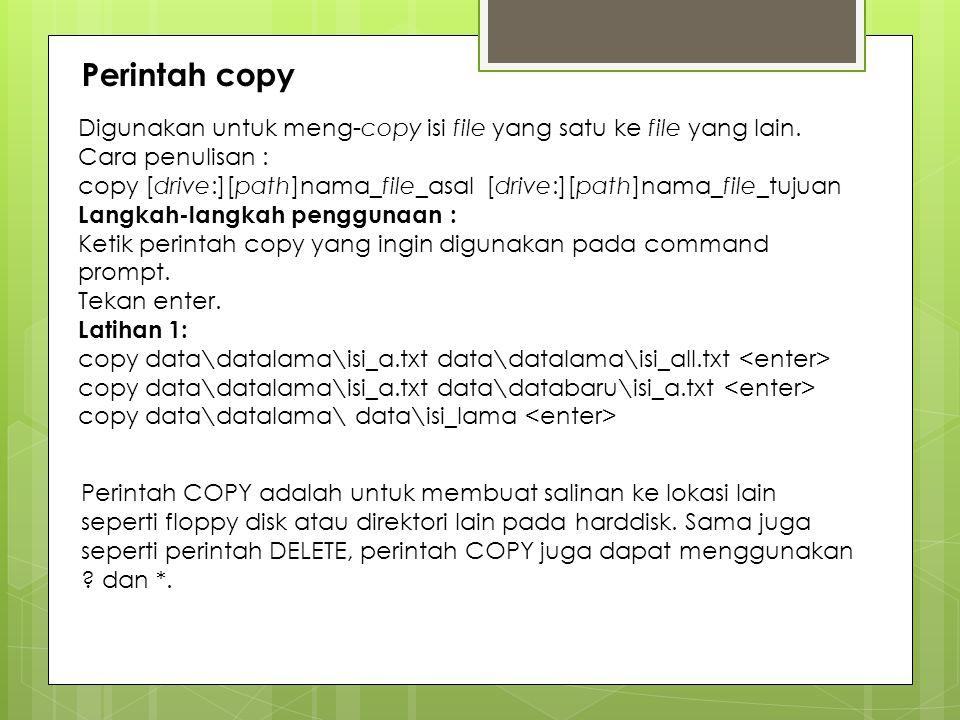 Perintah copy Digunakan untuk meng-copy isi file yang satu ke file yang lain. Cara penulisan : copy [drive:][path]nama_file_asal [drive:][path]nama_fi