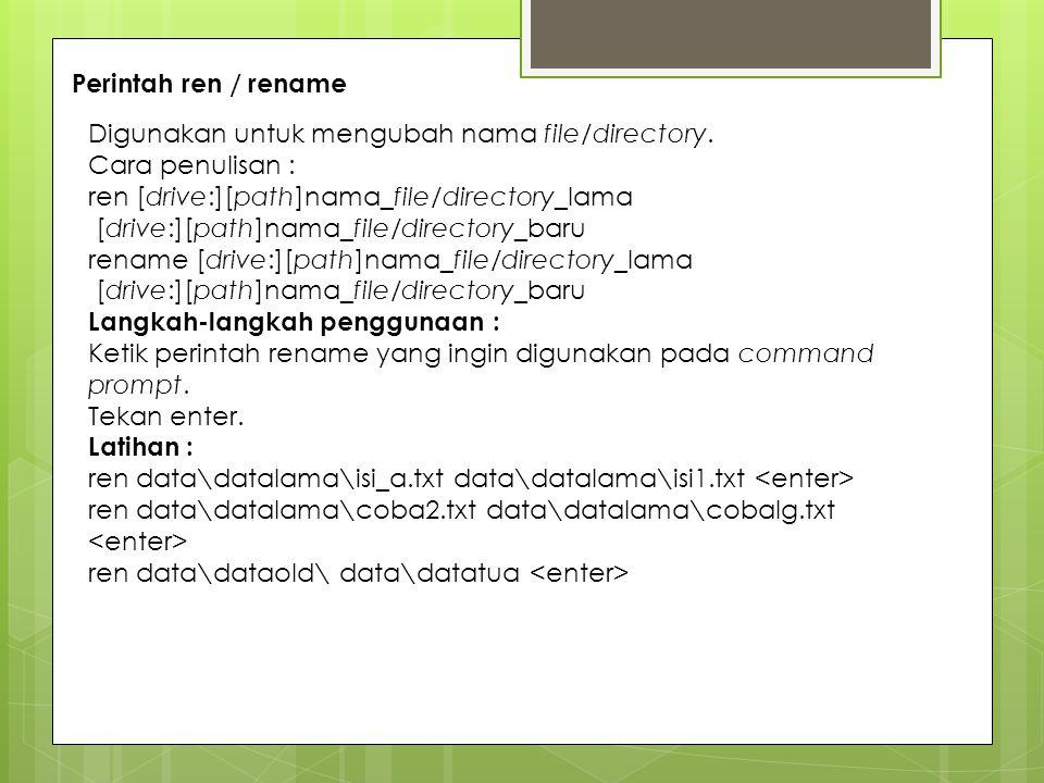 Perintah ren / rename Digunakan untuk mengubah nama file/directory. Cara penulisan : ren [drive:][path]nama_file/directory_lama [drive:][path]nama_fil
