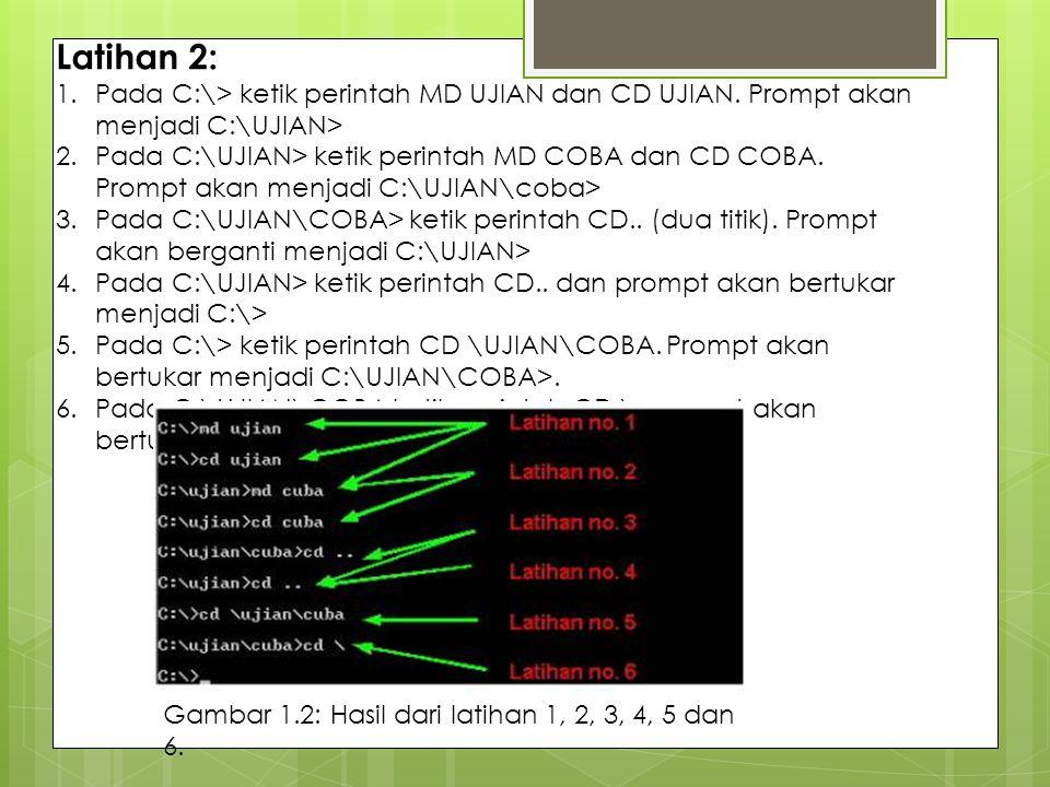 Latihan 2: 1.Pada C:\> ketik perintah MD UJIAN dan CD UJIAN. Prompt akan menjadi C:\UJIAN> 2.Pada C:\UJIAN> ketik perintah MD COBA dan CD COBA. Prompt