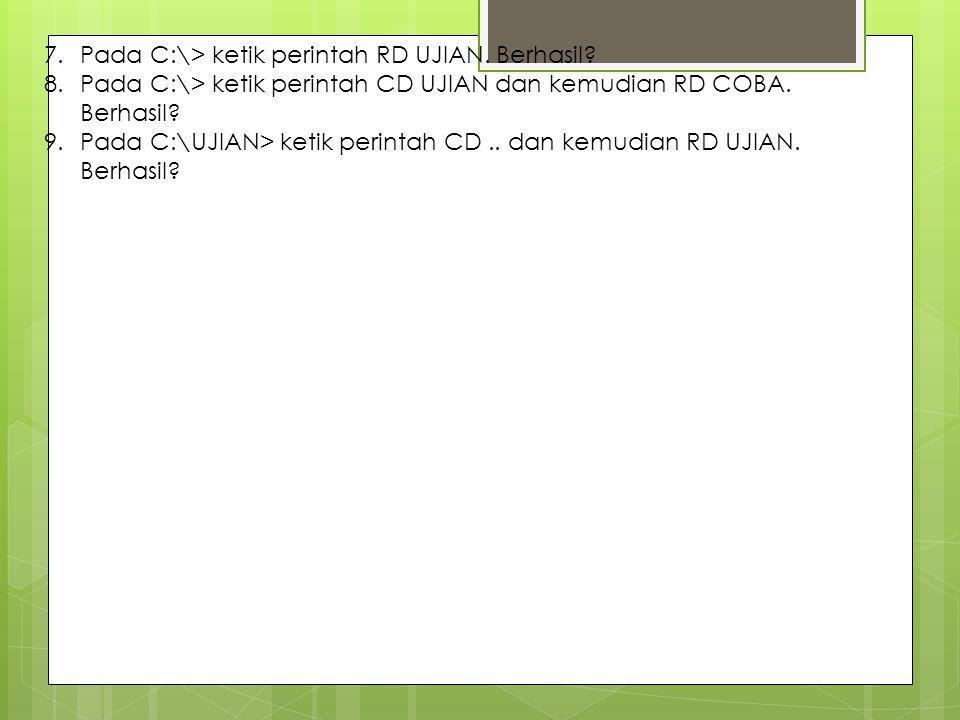 7.Pada C:\> ketik perintah RD UJIAN. Berhasil? 8.Pada C:\> ketik perintah CD UJIAN dan kemudian RD COBA. Berhasil? 9.Pada C:\UJIAN> ketik perintah CD.