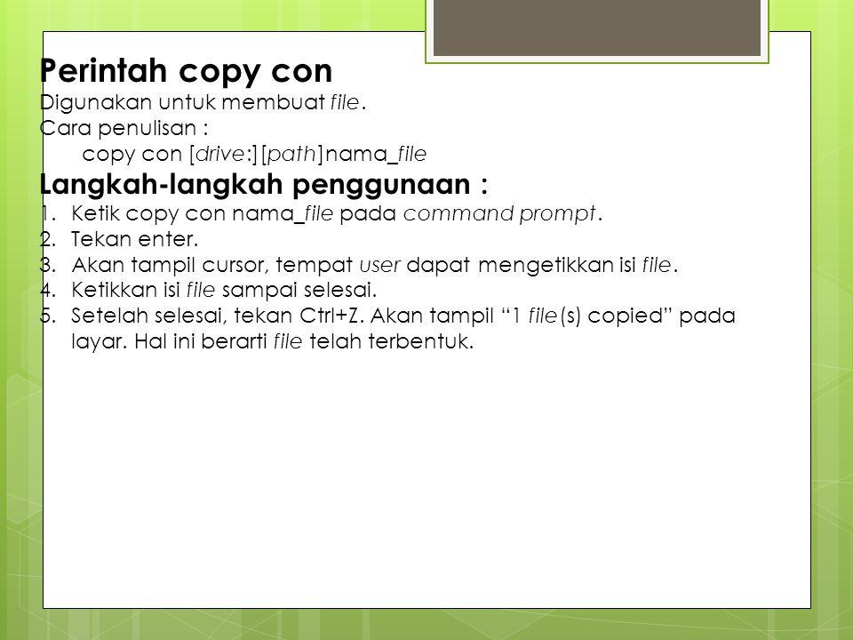 Perintah copy con Digunakan untuk membuat file. Cara penulisan : copy con [drive:][path]nama_file Langkah-langkah penggunaan : 1.Ketik copy con nama_f