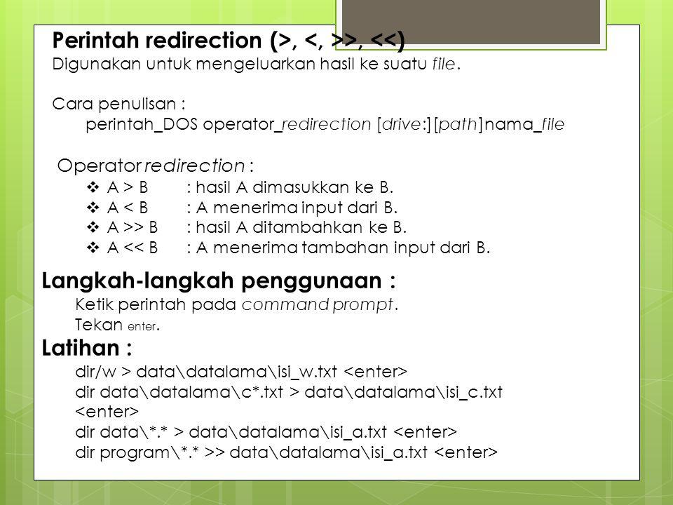 Perintah redirection (>, >, <<) Digunakan untuk mengeluarkan hasil ke suatu file. Cara penulisan : perintah_DOS operator_redirection [drive:][path]nam