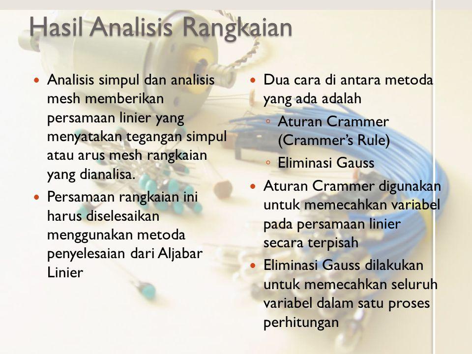 Hasil Analisis Rangkaian Analisis simpul dan analisis mesh memberikan persamaan linier yang menyatakan tegangan simpul atau arus mesh rangkaian yang dianalisa.