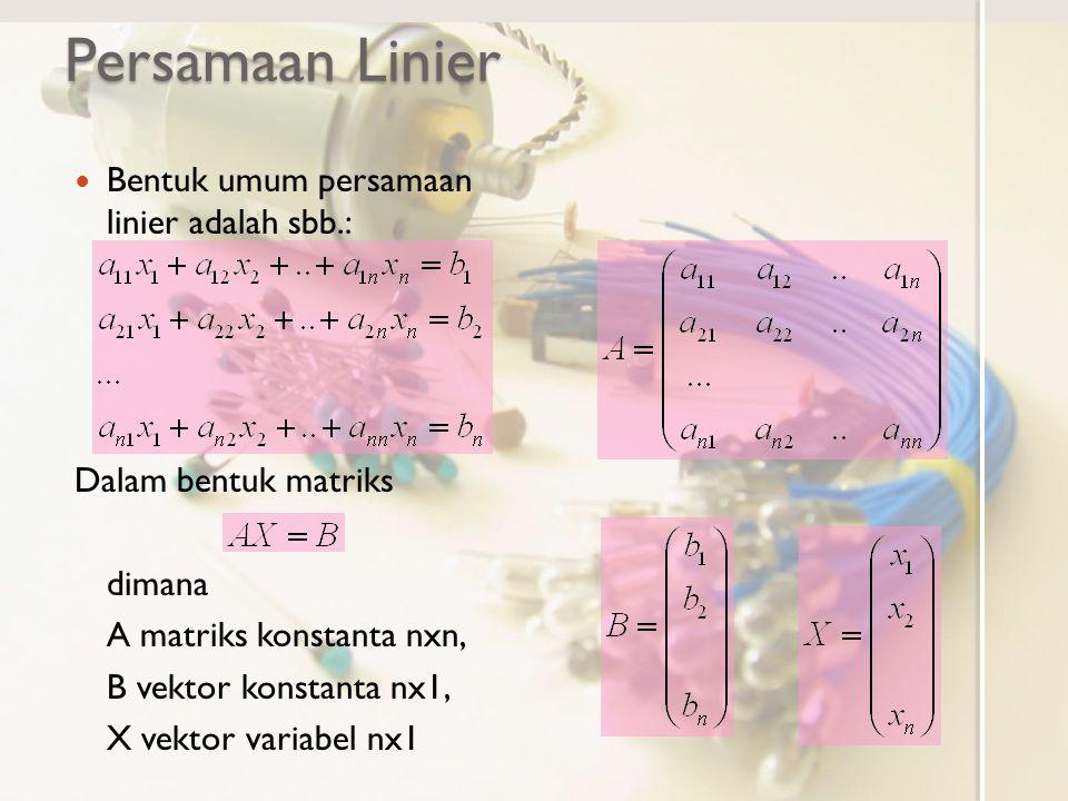 Persamaan Linier Bentuk umum persamaan linier adalah sbb.: Dalam bentuk matriks dimana A matriks konstanta nxn, B vektor konstanta nx1, X vektor variabel nx1