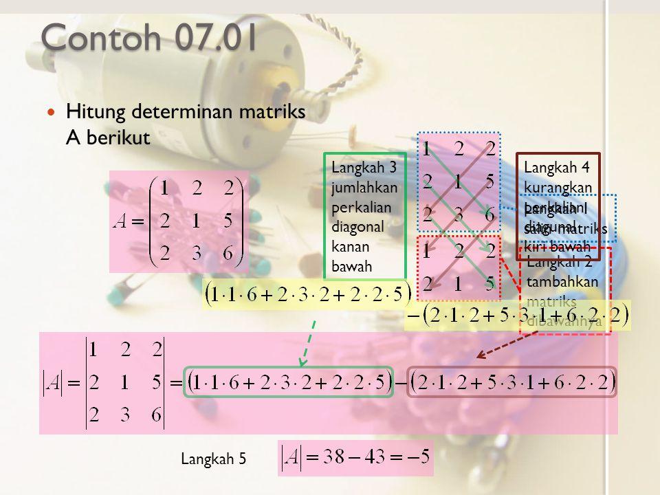 Contoh 07.01 Hitung determinan matriks A berikut Langkah 1 salin matriks Langkah 2 tambahkan matriks dibawahnya Langkah 3 jumlahkan perkalian diagonal kanan bawah Langkah 4 kurangkan perkalian diagunal kiri bawah Langkah 5