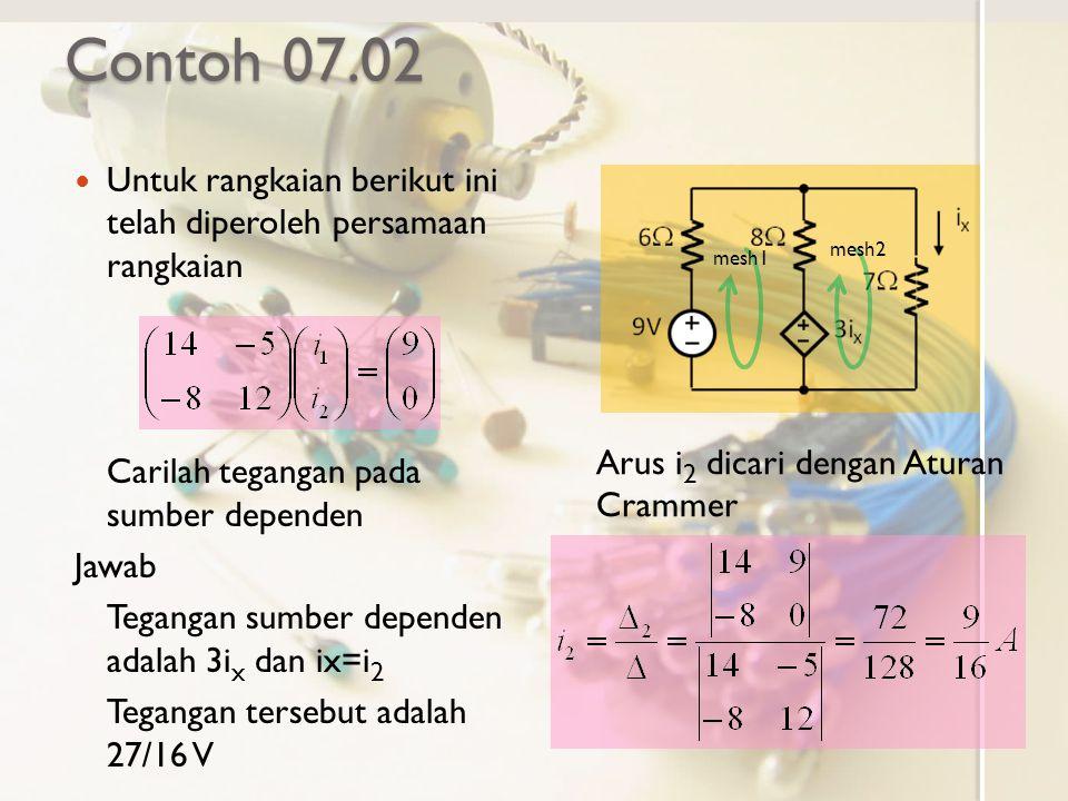 Contoh 07.02 Untuk rangkaian berikut ini telah diperoleh persamaan rangkaian Carilah tegangan pada sumber dependen Jawab Tegangan sumber dependen adalah 3i x dan ix=i 2 Tegangan tersebut adalah 27/16 V Arus i 2 dicari dengan Aturan Crammer mesh1 mesh2