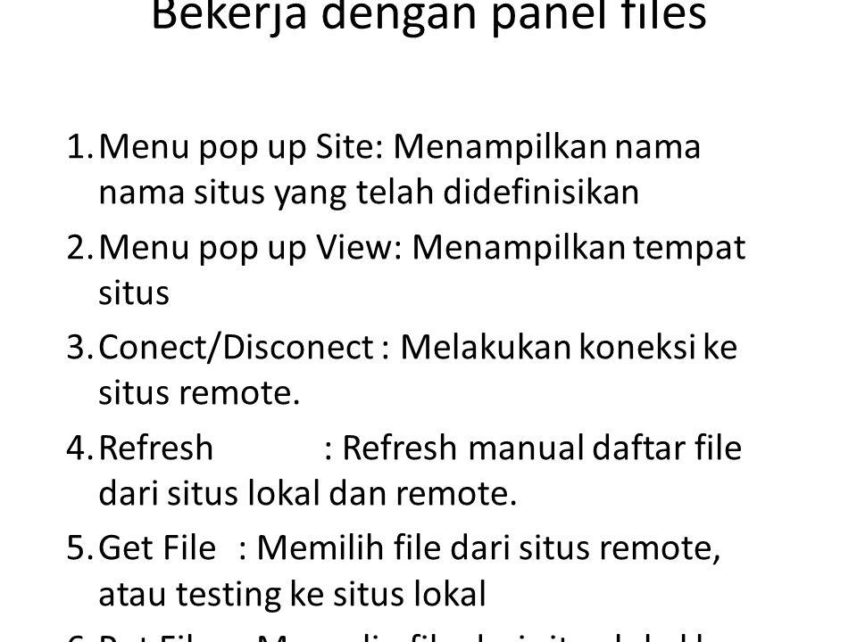 Bekerja dengan panel files 1.Menu pop up Site: Menampilkan nama nama situs yang telah didefinisikan 2.Menu pop up View: Menampilkan tempat situs 3.Conect/Disconect : Melakukan koneksi ke situs remote.