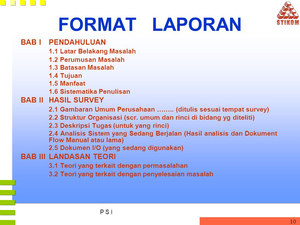 P S I 10 FORMAT LAPORAN BAB IPENDAHULUAN 1.1 Latar Belakang Masalah 1.2 Perumusan Masalah 1.3 Batasan Masalah 1.4 Tujuan 1.5 Manfaat 1.6 Sistematika P