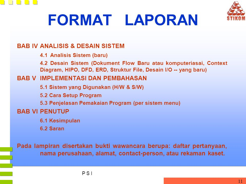 P S I 11 FORMAT LAPORAN BAB IVANALISIS & DESAIN SISTEM 4.1Analisis Sistem (baru) 4.2 Desain Sistem (Dokument Flow Baru atau komputeriasai, Context Diagram, HIPO, DFD, ERD, Struktur File, Desain I/O -- yang baru) BAB VIMPLEMENTASI DAN PEMBAHASAN 5.1 Sistem yang Digunakan (H/W & S/W) 5.2 Cara Setup Program 5.3 Penjelasan Pemakaian Program (per sistem menu) BAB VIPENUTUP 6.1 Kesimpulan 6.2 Saran Pada lampiran disertakan bukti wawancara berupa: daftar pertanyaan, nama perusahaan, alamat, contact-person, atau rekaman kaset.