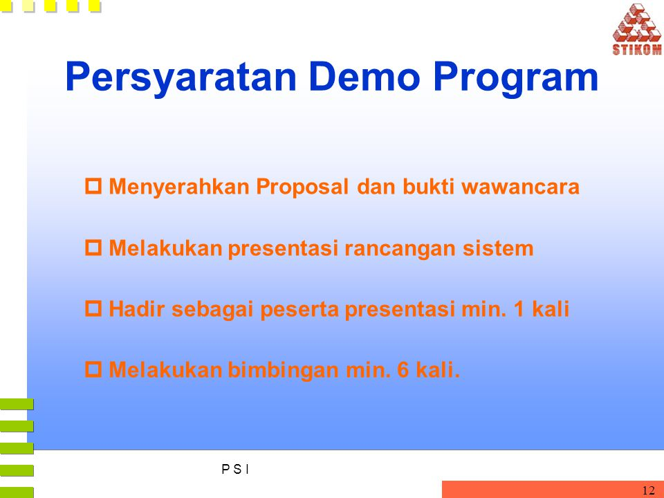 P S I 12 Persyaratan Demo Program pMenyerahkan Proposal dan bukti wawancara pMelakukan presentasi rancangan sistem pHadir sebagai peserta presentasi min.
