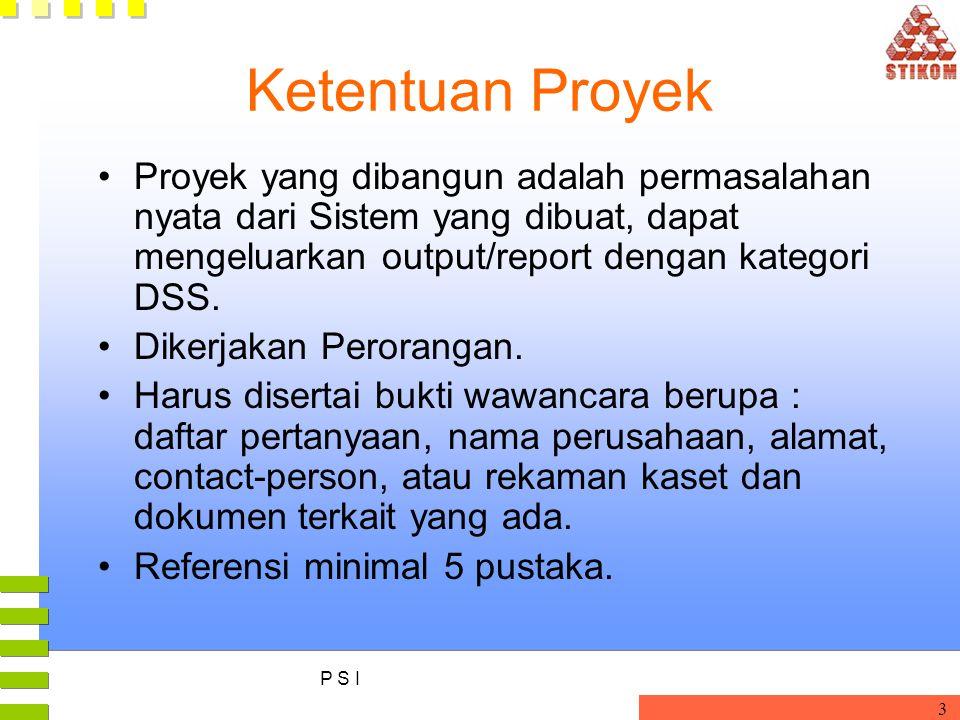 P S I 3 Ketentuan Proyek Proyek yang dibangun adalah permasalahan nyata dari Sistem yang dibuat, dapat mengeluarkan output/report dengan kategori DSS.
