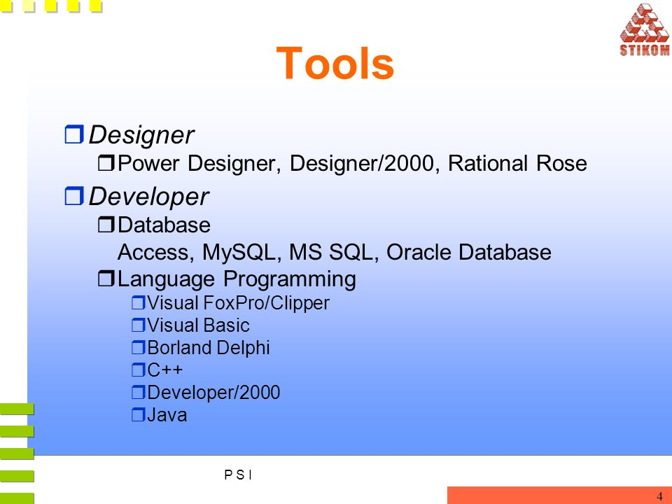 P S I 4 Tools rDesigner rPower Designer, Designer/2000, Rational Rose rDeveloper rDatabase Access, MySQL, MS SQL, Oracle Database rLanguage Programmin