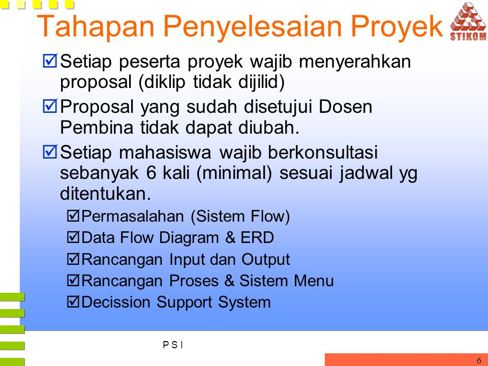 P S I 6 Tahapan Penyelesaian Proyek  Setiap peserta proyek wajib menyerahkan proposal (diklip tidak dijilid)  Proposal yang sudah disetujui Dosen Pe