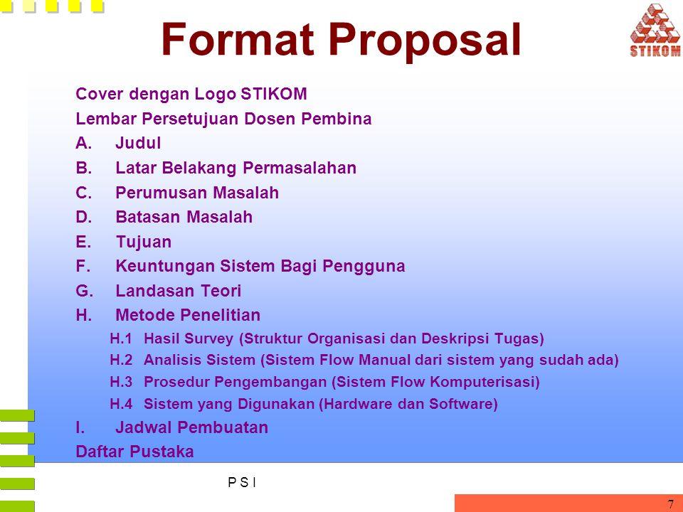 P S I 7 Format Proposal Cover dengan Logo STIKOM Lembar Persetujuan Dosen Pembina A.Judul B.Latar Belakang Permasalahan C.Perumusan Masalah D.Batasan Masalah E.Tujuan F.Keuntungan Sistem Bagi Pengguna G.Landasan Teori H.Metode Penelitian H.1Hasil Survey (Struktur Organisasi dan Deskripsi Tugas) H.2Analisis Sistem (Sistem Flow Manual dari sistem yang sudah ada) H.3Prosedur Pengembangan (Sistem Flow Komputerisasi) H.4Sistem yang Digunakan (Hardware dan Software) I.Jadwal Pembuatan Daftar Pustaka