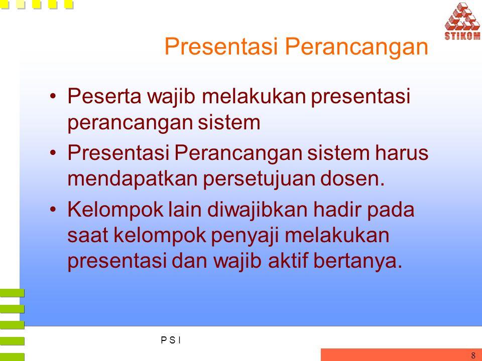 P S I 8 Presentasi Perancangan Peserta wajib melakukan presentasi perancangan sistem Presentasi Perancangan sistem harus mendapatkan persetujuan dosen.