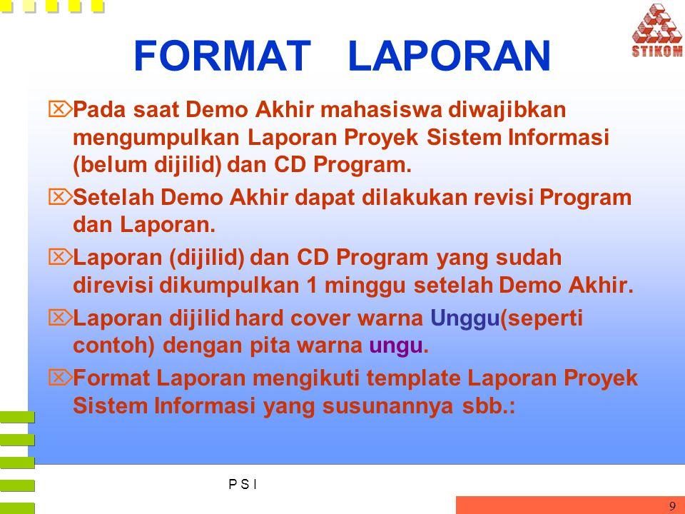 P S I 9 FORMAT LAPORAN  Pada saat Demo Akhir mahasiswa diwajibkan mengumpulkan Laporan Proyek Sistem Informasi (belum dijilid) dan CD Program.  Sete