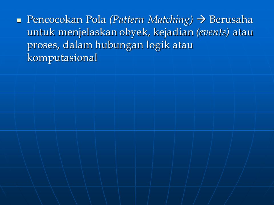 Pencocokan Pola (Pattern Matching)  Berusaha untuk menjelaskan obyek, kejadian (events) atau proses, dalam hubungan logik atau komputasional Pencocok