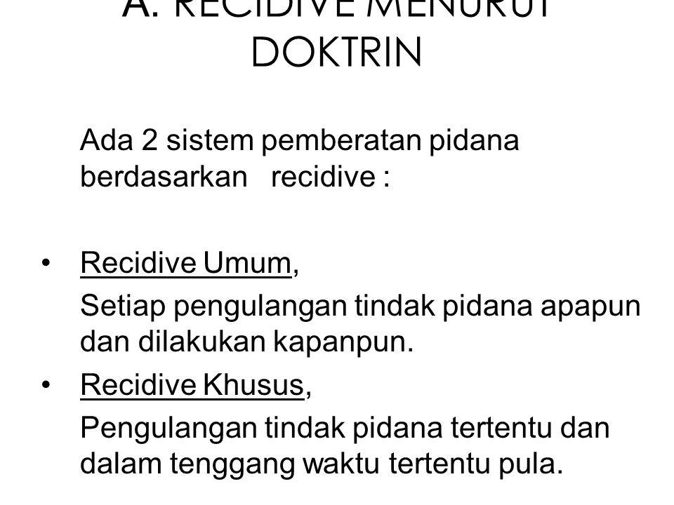A. RECIDIVE MENURUT DOKTRIN Ada 2 sistem pemberatan pidana berdasarkan recidive : Recidive Umum, Setiap pengulangan tindak pidana apapun dan dilakukan