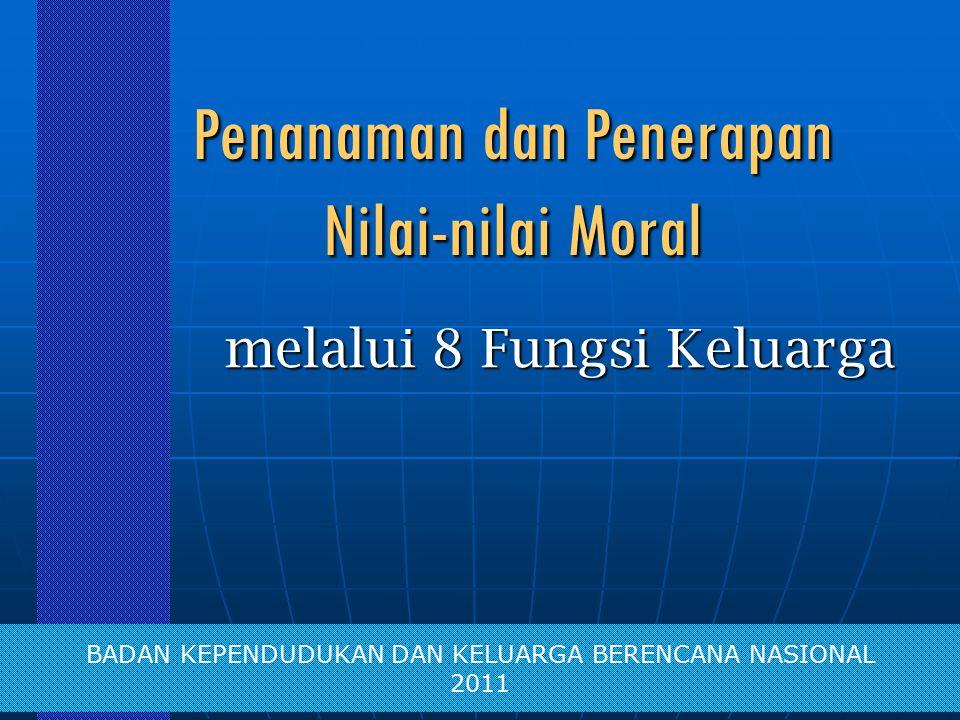 Penanaman dan Penerapan Nilai-nilai Moral melalui 8 Fungsi Keluarga BADAN KEPENDUDUKAN DAN KELUARGA BERENCANA NASIONAL 2011