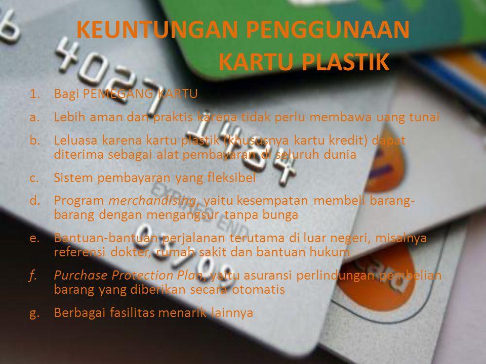 KEUNTUNGAN PENGGUNAAN KARTU PLASTIK 1.Bagi PEMEGANG KARTU a.Lebih aman dan praktis karena tidak perlu membawa uang tunai b.Leluasa karena kartu plasti