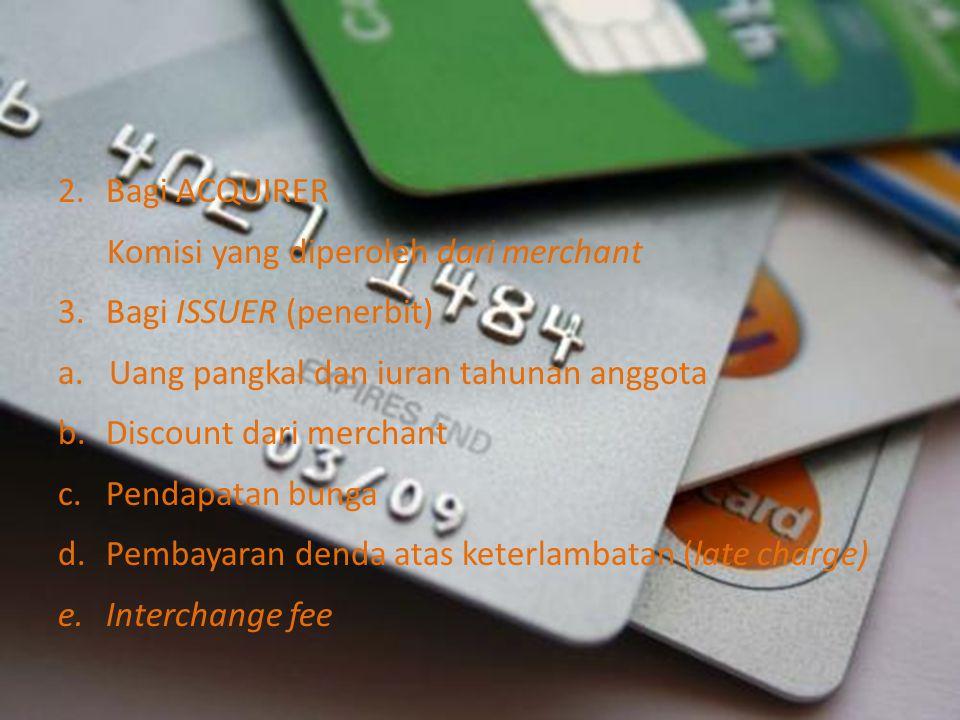 2.Bagi ACQUIRER Komisi yang diperoleh dari merchant 3.Bagi ISSUER (penerbit) a. Uang pangkal dan iuran tahunan anggota b.Discount dari merchant c.Pend
