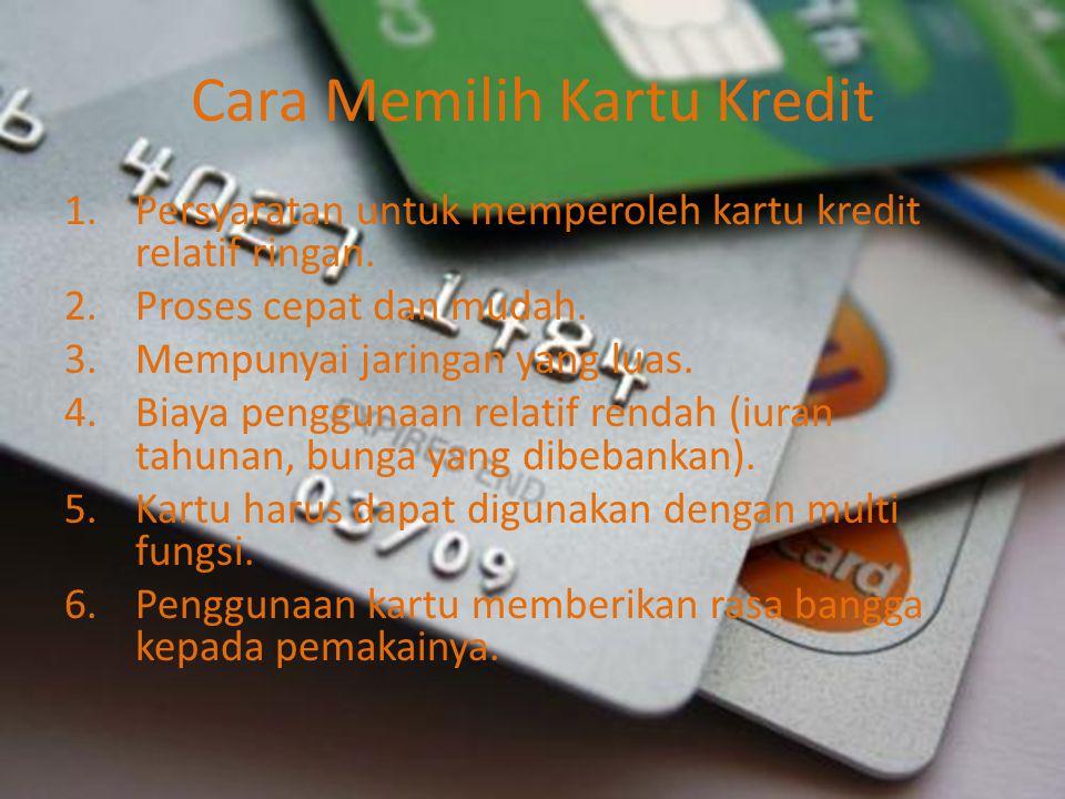 Cara Memilih Kartu Kredit 1.Persyaratan untuk memperoleh kartu kredit relatif ringan. 2.Proses cepat dan mudah. 3.Mempunyai jaringan yang luas. 4.Biay