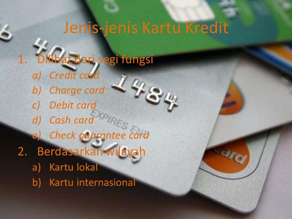 Jenis-jenis Kartu Kredit 1.Dilihat dari segi fungsi a)Credit card b)Charge card c)Debit card d)Cash card e)Check guarantee card 2.Berdasarkan wilayah