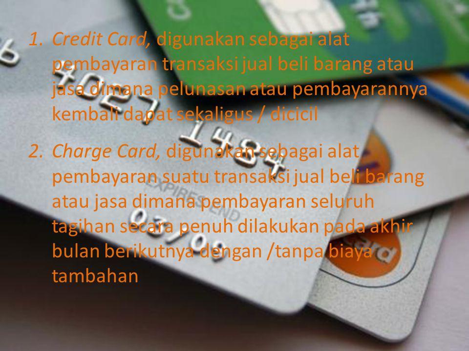 1.Credit Card, digunakan sebagai alat pembayaran transaksi jual beli barang atau jasa dimana pelunasan atau pembayarannya kembali dapat sekaligus / di