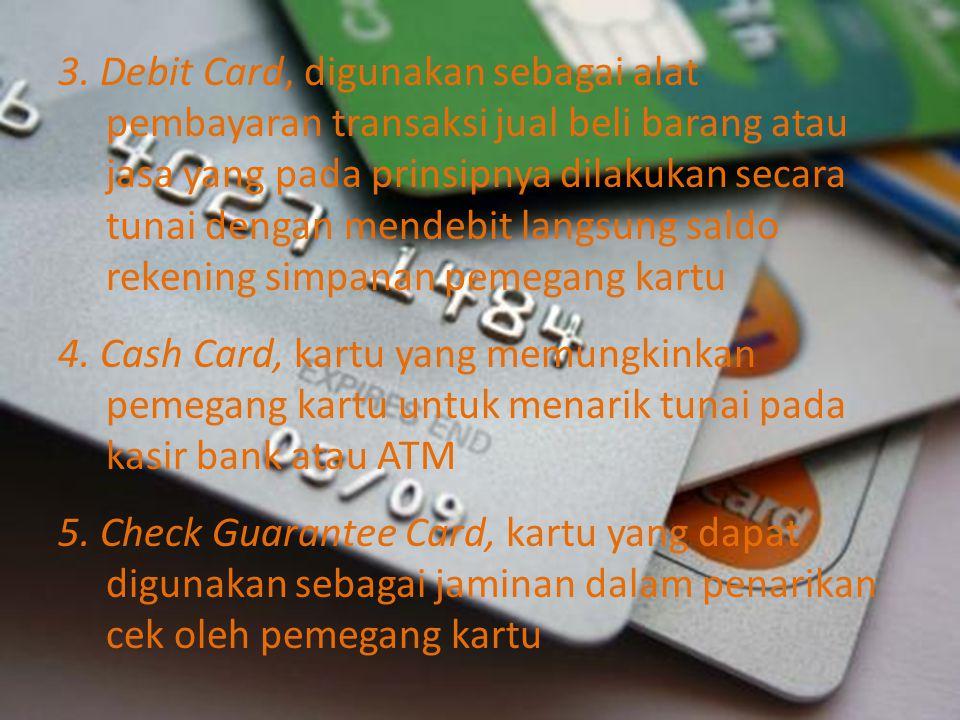 3. Debit Card, digunakan sebagai alat pembayaran transaksi jual beli barang atau jasa yang pada prinsipnya dilakukan secara tunai dengan mendebit lang