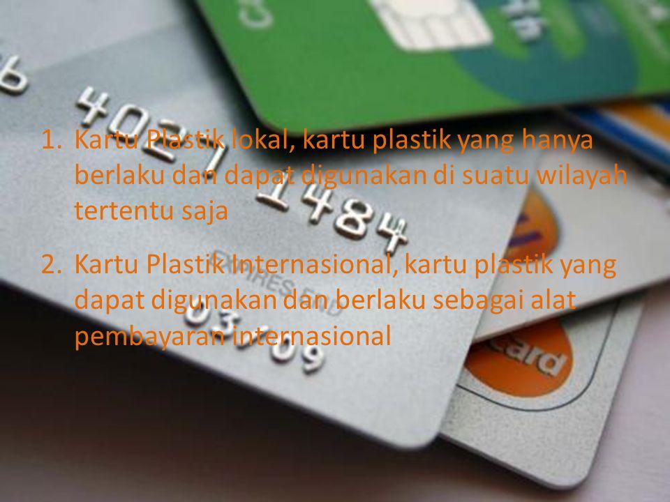 1.Kartu Plastik lokal, kartu plastik yang hanya berlaku dan dapat digunakan di suatu wilayah tertentu saja 2.Kartu Plastik Internasional, kartu plasti