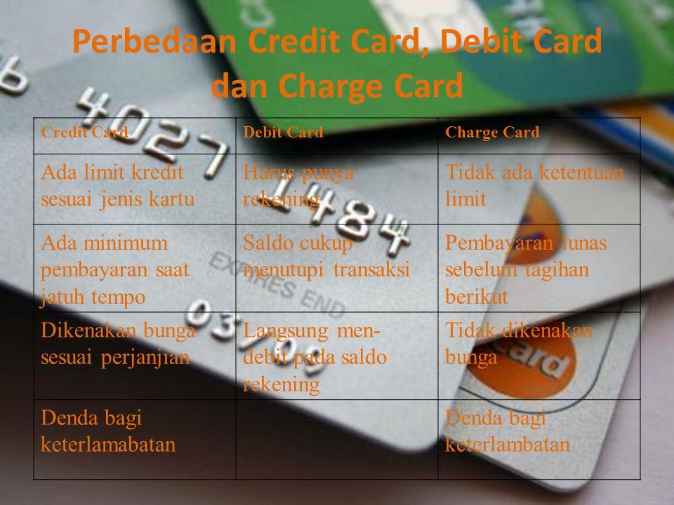 Perbedaan Credit Card, Debit Card dan Charge Card Credit CardDebit CardCharge Card Ada limit kredit sesuai jenis kartu Harus punya rekening Tidak ada