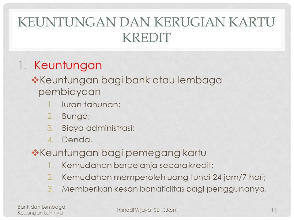 KEUNTUNGAN DAN KERUGIAN KARTU KREDIT 1.Keuntungan  Keuntungan bagi bank atau lembaga pembiayaan 1.Iuran tahunan; 2.Bunga; 3.Biaya administrasi; 4.Denda.