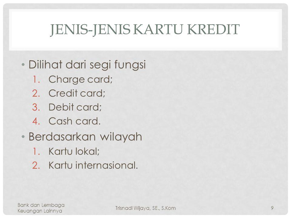 JENIS-JENIS KARTU KREDIT Dilihat dari segi fungsi 1.Charge card; 2.Credit card; 3.Debit card; 4.Cash card.
