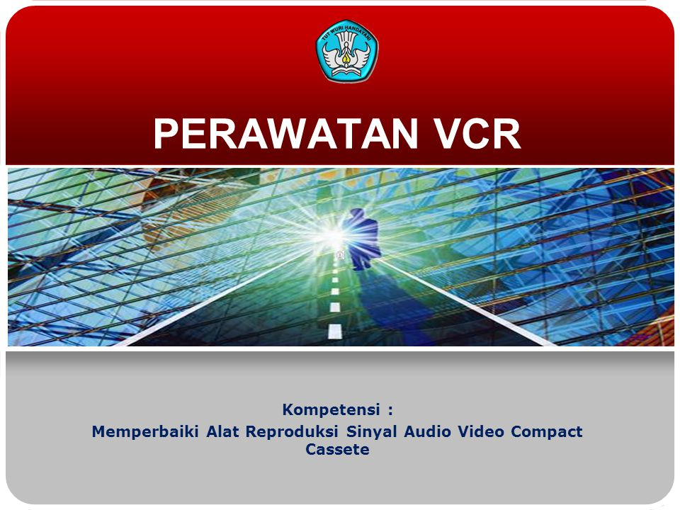 PERAWATAN VCR Kompetensi : Memperbaiki Alat Reproduksi Sinyal Audio Video Compact Cassete