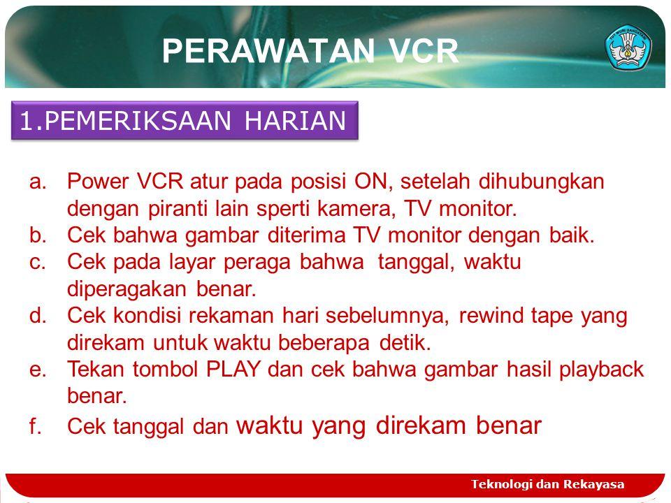 Teknologi dan Rekayasa PERAWATAN VCR 1.PEMERIKSAAN HARIAN a.Power VCR atur pada posisi ON, setelah dihubungkan dengan piranti lain sperti kamera, TV m