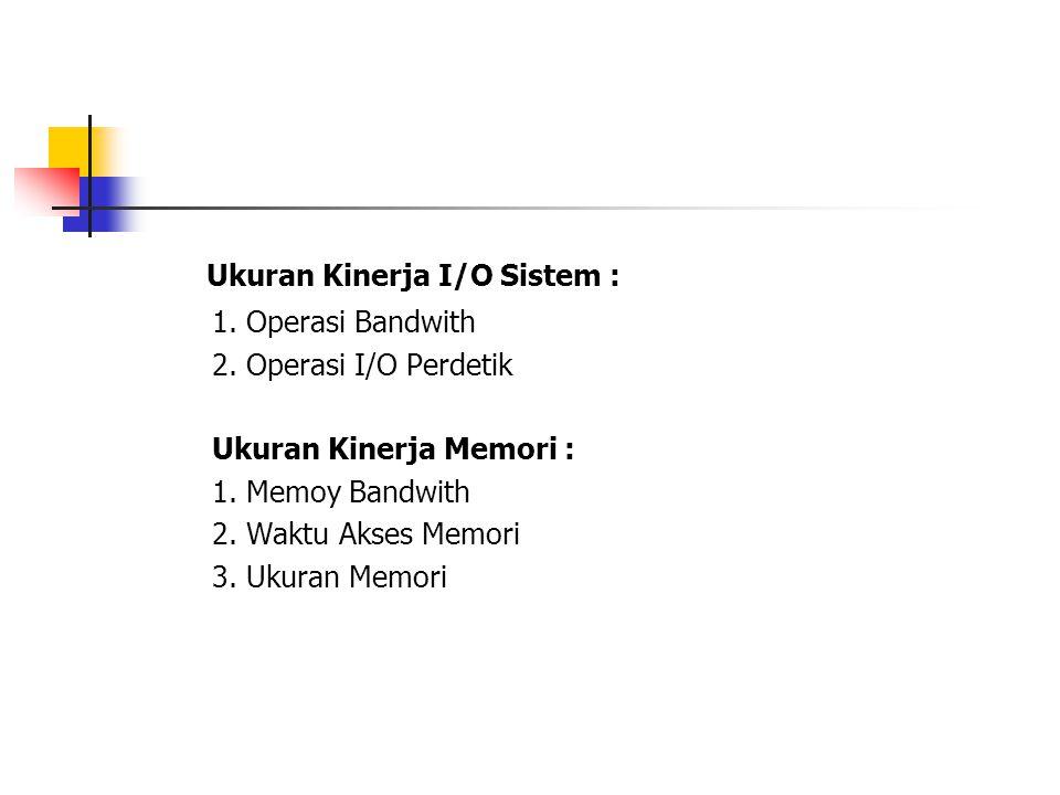 Ukuran Kinerja I/O Sistem : 1. Operasi Bandwith 2. Operasi I/O Perdetik Ukuran Kinerja Memori : 1. Memoy Bandwith 2. Waktu Akses Memori 3. Ukuran Memo