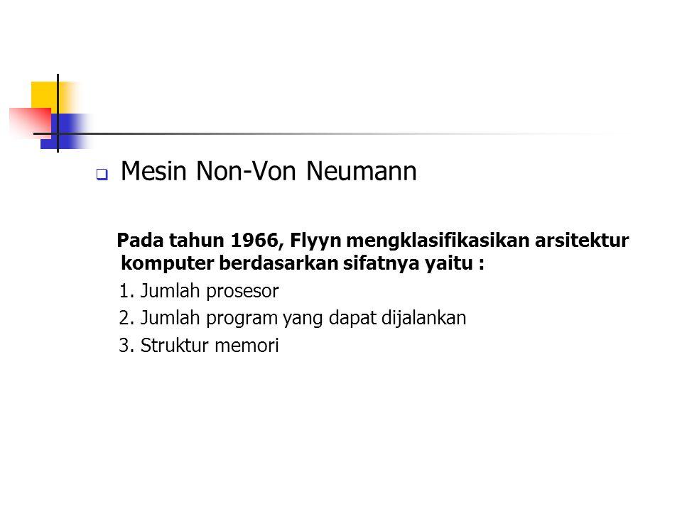  Mesin Non-Von Neumann Pada tahun 1966, Flyyn mengklasifikasikan arsitektur komputer berdasarkan sifatnya yaitu : 1. Jumlah prosesor 2. Jumlah progra