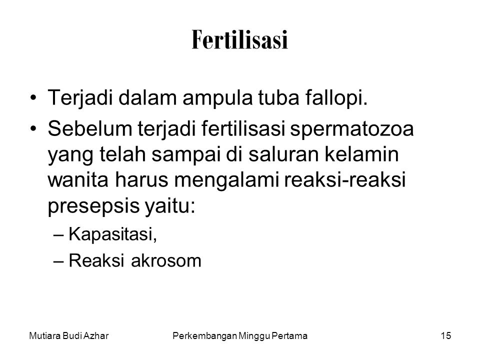 Mutiara Budi AzharPerkembangan Minggu Pertama15 Fertilisasi Terjadi dalam ampula tuba fallopi. Sebelum terjadi fertilisasi spermatozoa yang telah samp