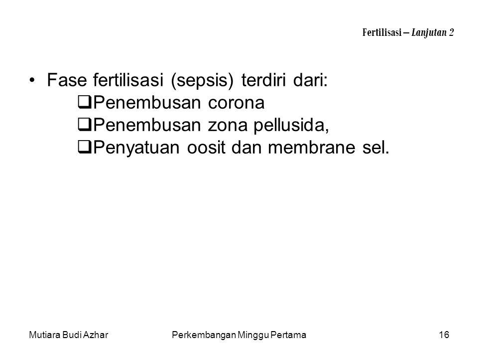 Mutiara Budi AzharPerkembangan Minggu Pertama16 Fertilisasi – Lanjutan 2 Fase fertilisasi (sepsis) terdiri dari:  Penembusan corona  Penembusan zona